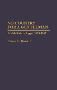 Book No Country For A Gentleman: British Rule In Egypt, 1883-1907 by William M. Welch