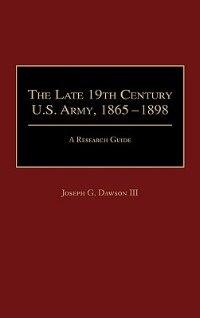 Book The Late 19th Century U.s. Army, 1865-1898: A Research Guide by Joseph G. Dawson