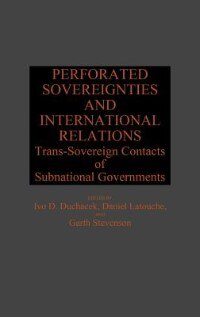 Book Perforated Sovereignties And International Relations: Trans-sovereign Contacts Of Subnational… by Ivo Duchacek