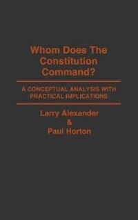 Book Whom Does the Constitution Command?: A Conceptual Analysis with Practical Implications by Larry Alexander