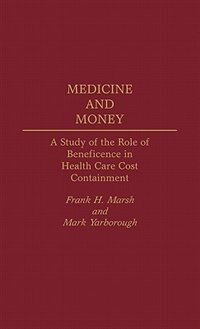 Book Medicine And Money: A Study Of The Role Of Beneficence In Health Care Cost Containment by Frank H. Marsh