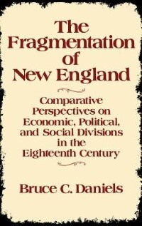 Book The Fragmentation Of New England: Comparative Perspectives On Economic, Political, And Social… by Bruce C. Daniels