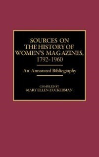 Book Sources on the History of Women's Magazines, 1792-1960: An Annotated Bibliography by Mary Ellen Zuckerman