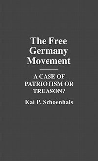 Book The Free Germany Movement: A Case of Patriotism or Treason? by Kai P. Schoenhals