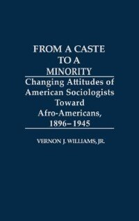 Book From a Caste to a Minority: Changing Attitudes of American Sociologists Toward Afro-Americans, 1896… by Vernon J. Williams