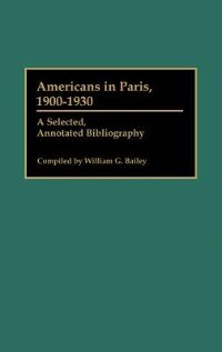 Book Americans in Paris, 1900-1930: A Selected, Annotated Bibliography by William G. Bailey