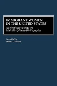 Book Immigrant Women in the United States: A Selectively Annotated Multidisciplinary Bibliography by Donna R. Gabaccia