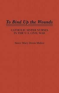Book To Bind Up The Wounds: Catholic Sister Nurses In The U.s. Civil War by Mary Denis Maher