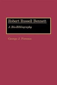 Book Robert Russell Bennett: A Bio-bibliography by George Joseph Ferencz