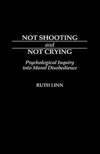 Book Not Shooting And Not Crying: Psychological Inquiry Into Moral Disobedience by Ruth Linn