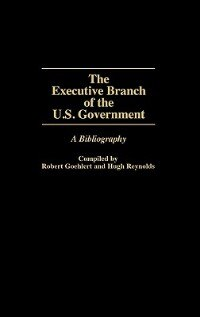 Book The Executive Branch Of The U.s. Government: A Bibliography by Robert Goehlert