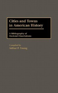 Book Cities And Towns In American History: A Bibliography Of Doctoral Dissertations by Arthur P. Young
