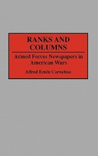 Book Ranks And Columns: Armed Forces Newspapers In American Wars by Alfred Emile Cornebise