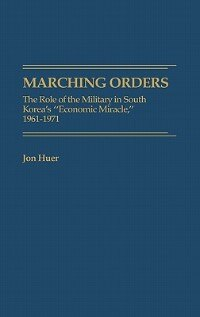 """Book Marching Orders: The Role of the Military in South Korea's """"Economic Miracle,"""" 1961-1971 by Jon Huer"""
