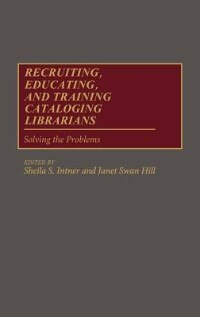 Book Recruiting, Educating, And Training Cataloging Librarians: Solving The Problems by Sheila Intner