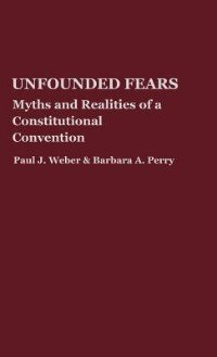 Book Unfounded Fears: Myths And Realities Of A Constitutional Convention by Paul J. Weber