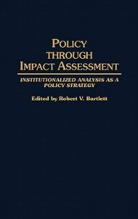 Book Policy Through Impact Assessment: Institutionalized Analysis As a Policy Strategy by Robert V. Bartlett