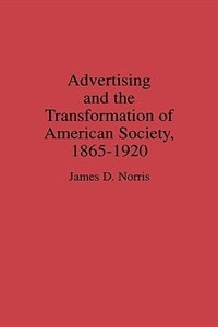 Book Advertising And The Transformation Of American Society, 1865-1920 by James D. Norris