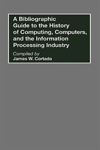 Book A Bibliographic Guide To The History Of Computing, Computers, And The Information Processing… by James W. Cortada