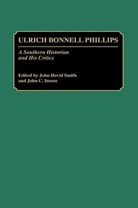 Book Ulrich Bonnell Phillips: A Southern Historian And His Critics by John David Smith