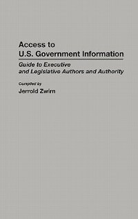 Book Access To U.s. Government Information: Guide To Executive And Legislative Authors And Authority by Jerrold Zwirn