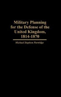Book Military Planning For The Defense Of The United Kingdom, 1814-1870 by Michael Stephen Partridge