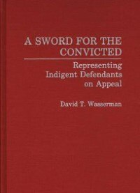 Book A Sword for the Convicted: Representing Indigent Defendants on Appeal by David T. Wasserman