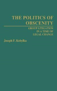 Book The Politics of Obscenity: Group Litigation in a Time of Legal Change by Joseph Fiske Kobylka