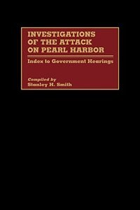Book Investigations of the Attack on Pearl Harbor: Index to Government Hearings by Stanley H. Smith