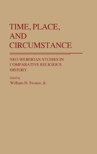 Book Time, Place, And Circumstance: Neo-weberian Studies In Comparative Religious History by William H. Swatos
