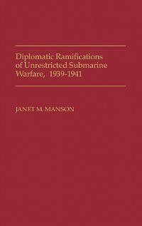 Book Diplomatic Ramifications of Unrestricted Submarine Warfare, 1939-1941 by Janet M. Manson