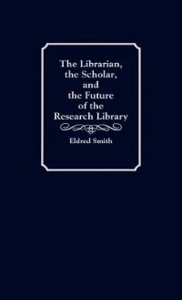 Book The Librarian, The Scholar, And The Future Of The Research Library by Eldred R. Smith