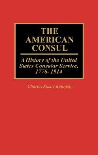 Book The American Consul: A History of the United States Consular Service, 1776-1914 by Charles Stuart Kennedy