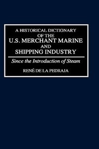 Book A Historical Dictionary Of The U.s. Merchant Marine And Shipping Industry: Since The Introduction… by Rene de La Pedraja