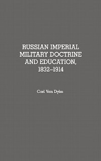 Book Russian Imperial Military Doctrine And Education, 1832-1914 by Carl Van Dyke