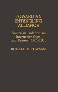 Book Toward An Entangling Alliance: American Isolationism, Internationalism, And Europe, 1901-1950 by Ronald E. Powaski