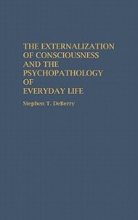 Book The Externalization Of Consciousness And The Psychopathology Of Everyday Life by Stephen Deberry