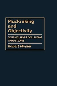 Book Muckraking And Objectivity: Journalism's Colliding Traditions by Robert Miraldi