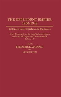 Dependent Empire, 1900-1948: Colonies, Protectorates, and Mandates Select Documents on the Constitutional History of the British by Frederick Madden