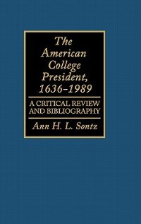 Book The American College President, 1636-1989: A Critical Review And Bibliography by Ann H. L. Sontz