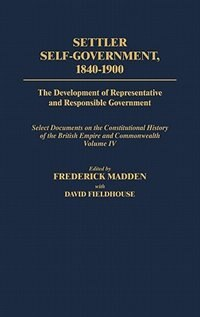 Settler Self-Government 1840-1900: The Development of Representative and Responsible Government; Select Documents on the Constitutiona by David Fieldhouse