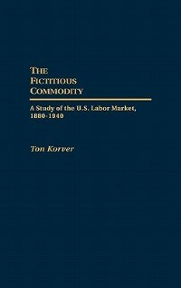 Book The Fictitious Commodity: A Study Of The U.s. Labor Market, 1880-1940 by Ton Korver