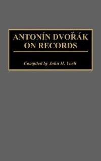 Book Antonin Dvorak on Records by John H. Yoell