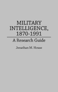 Book Military Intelligence, 1870-1991: A Research Guide by Jonathan M. House