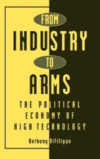 Book From Industry to Arms: The Political Economy of High Technology by Anthony Difilippo