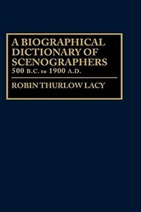 Book A Biographical Dictionary Of Scenographers: 500 B.c. To 1900 A.d. by Robin Thurlow Lacy