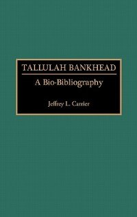 Book Tallulah Bankhead: A Bio-Bibliography by Jeffrey L. Carrier