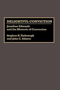 Book Delightful Conviction: Jonathan Edwards And The Rhetoric Of Conversion by Stephen R. Yarbrough