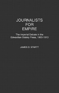Book Journalists For Empire: The Imperial Debate In The Edwardian Stately Press, 1903-1913 by James D. Startt