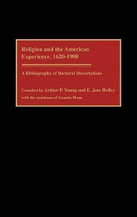 Book Religion And The American Experience, 1620-1900: A Bibliography Of Doctoral Dissertations by Arthur P. Young